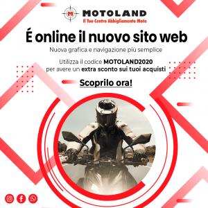 Festeggia con noi il nuovo sito web di Motoland       Inserisci il codice  MOTOLAND2020  nel carrello e ricevi subito un  Extra Sconto sui tuoi ac